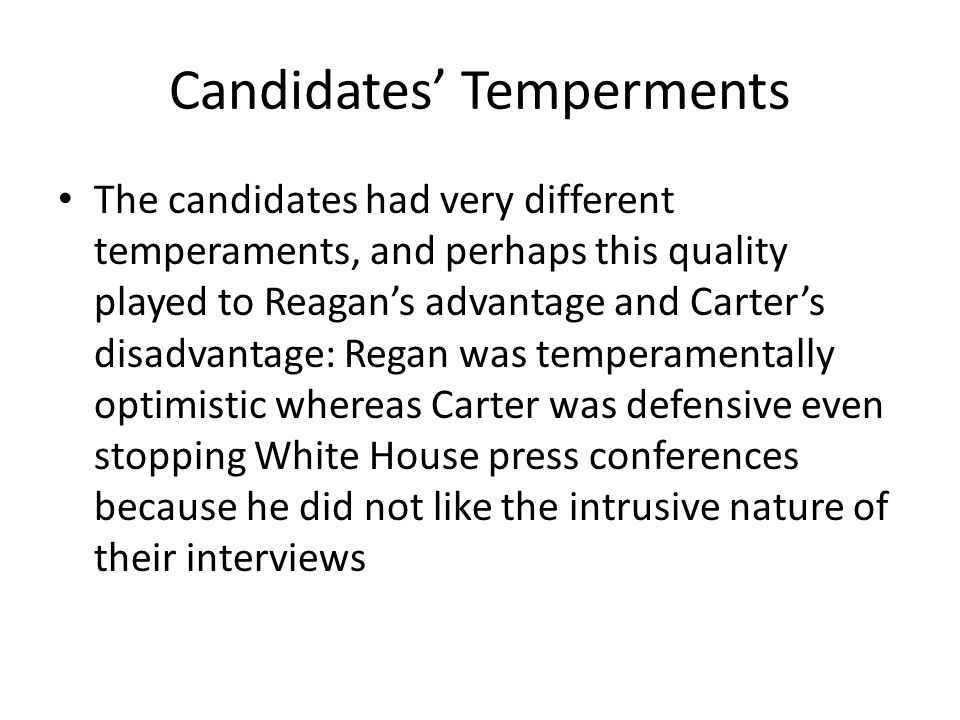 Candidates' Temperments The candidates had very different temperaments, and perhaps this quality played to Reagan's advantage and Carter's disadvantage: Regan was temperamentally optimistic whereas Carter was defensive even stopping White House press conferences because he did not like the intrusive nature of their interviews