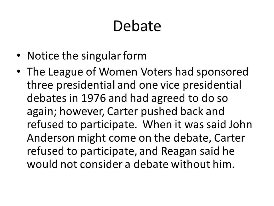 Debate Notice the singular form The League of Women Voters had sponsored three presidential and one vice presidential debates in 1976 and had agreed to do so again; however, Carter pushed back and refused to participate.