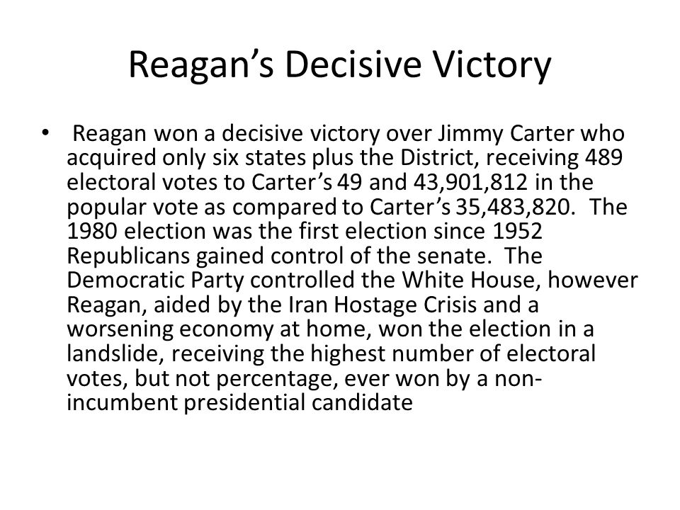 Reagan's Decisive Victory Reagan won a decisive victory over Jimmy Carter who acquired only six states plus the District, receiving 489 electoral votes to Carter's 49 and 43,901,812 in the popular vote as compared to Carter's 35,483,820.
