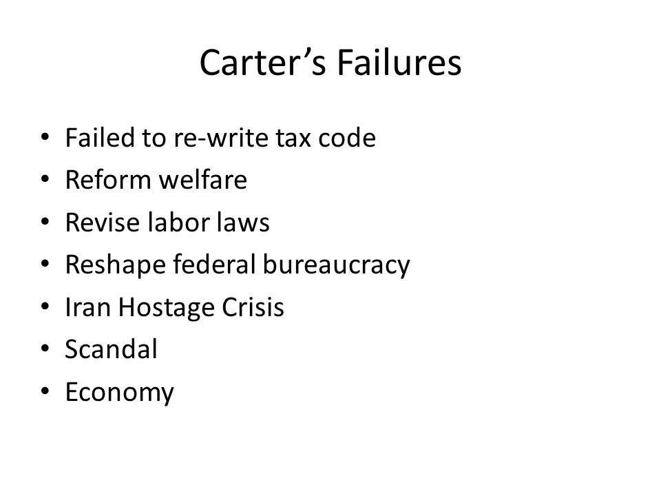 Carter's Failures Failed to re-write tax code Reform welfare Revise labor laws Reshape federal bureaucracy Iran Hostage Crisis Scandal Economy