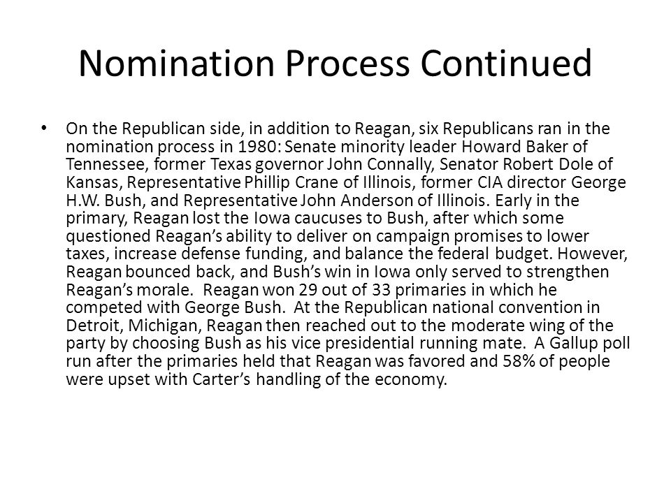 Nomination Process Continued On the Republican side, in addition to Reagan, six Republicans ran in the nomination process in 1980: Senate minority leader Howard Baker of Tennessee, former Texas governor John Connally, Senator Robert Dole of Kansas, Representative Phillip Crane of Illinois, former CIA director George H.W.