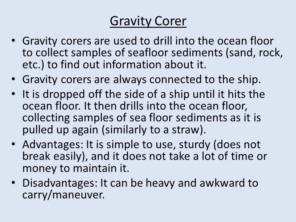 Gravity Corer Gravity corers are used to drill into the ocean floor to collect samples of seafloor sediments (sand, rock, etc.) to find out information about it.