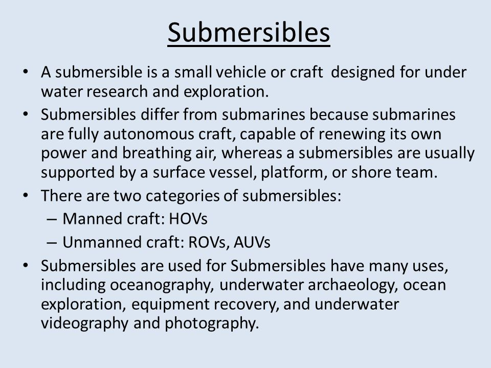 Submersibles A submersible is a small vehicle or craft designed for under water research and exploration.