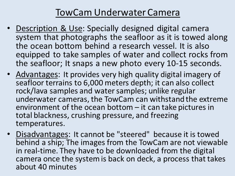 TowCam Underwater Camera Description & Use: Specially designed digital camera system that photographs the seafloor as it is towed along the ocean bottom behind a research vessel.