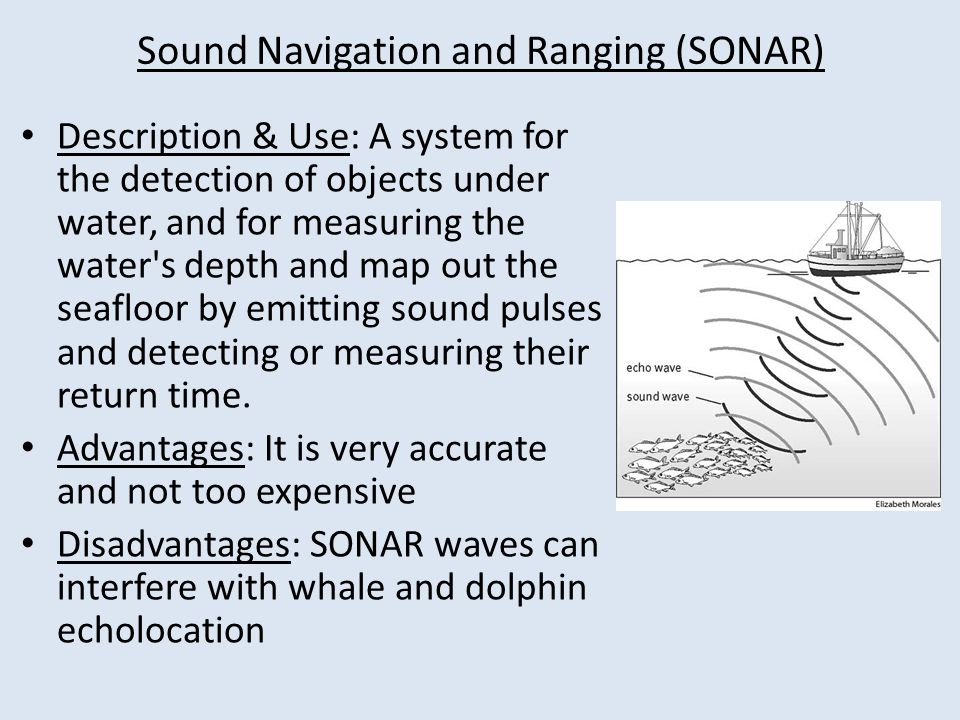 Sound Navigation and Ranging (SONAR) Description & Use: A system for the detection of objects under water, and for measuring the water s depth and map out the seafloor by emitting sound pulses and detecting or measuring their return time.