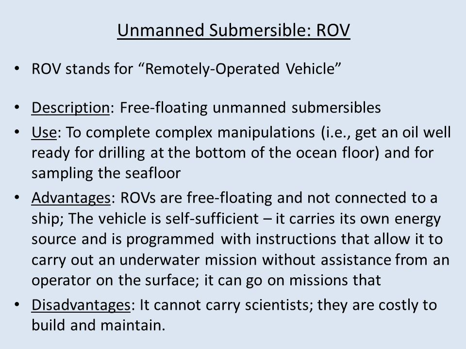 ROV stands for Remotely-Operated Vehicle Description: Free-floating unmanned submersibles Use: To complete complex manipulations (i.e., get an oil well ready for drilling at the bottom of the ocean floor) and for sampling the seafloor Advantages: ROVs are free-floating and not connected to a ship; The vehicle is self-sufficient – it carries its own energy source and is programmed with instructions that allow it to carry out an underwater mission without assistance from an operator on the surface; it can go on missions that Disadvantages: It cannot carry scientists; they are costly to build and maintain.