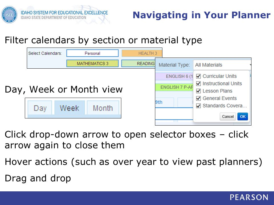Navigating in Your Planner Filter calendars by section or material type Day, Week or Month view Click drop-down arrow to open selector boxes – click arrow again to close them Hover actions (such as over year to view past planners) Drag and drop