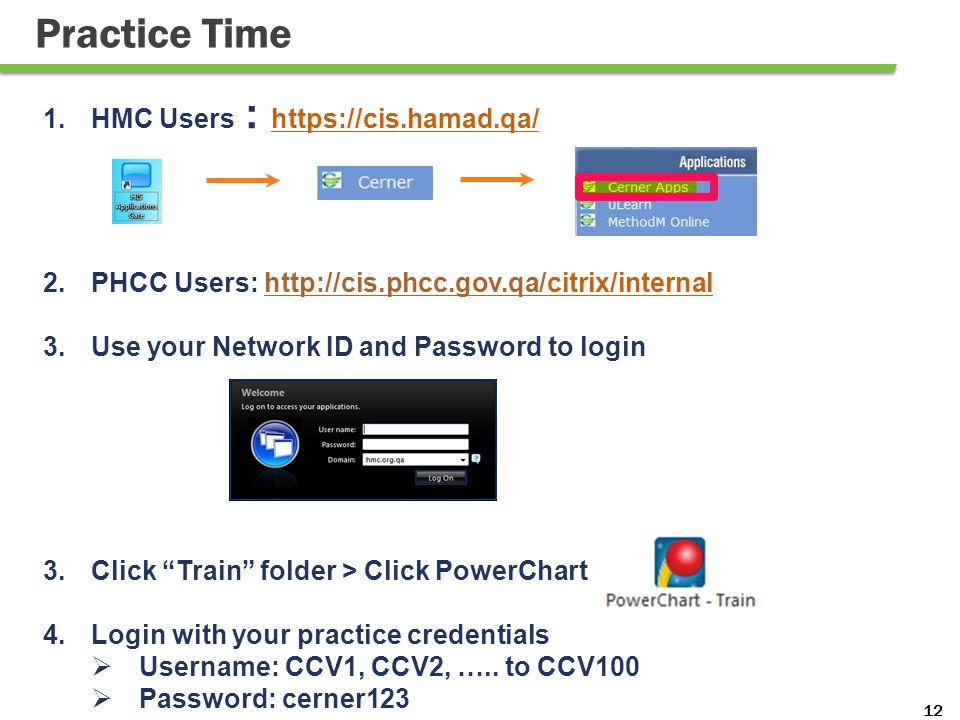 12 Practice Time 1.HMC Users : https://cis.hamad.qa/ 2.PHCC Users: http://cis.phcc.gov.qa/citrix/internalhttp://cis.phcc.gov.qa/ 3.Use your Network ID