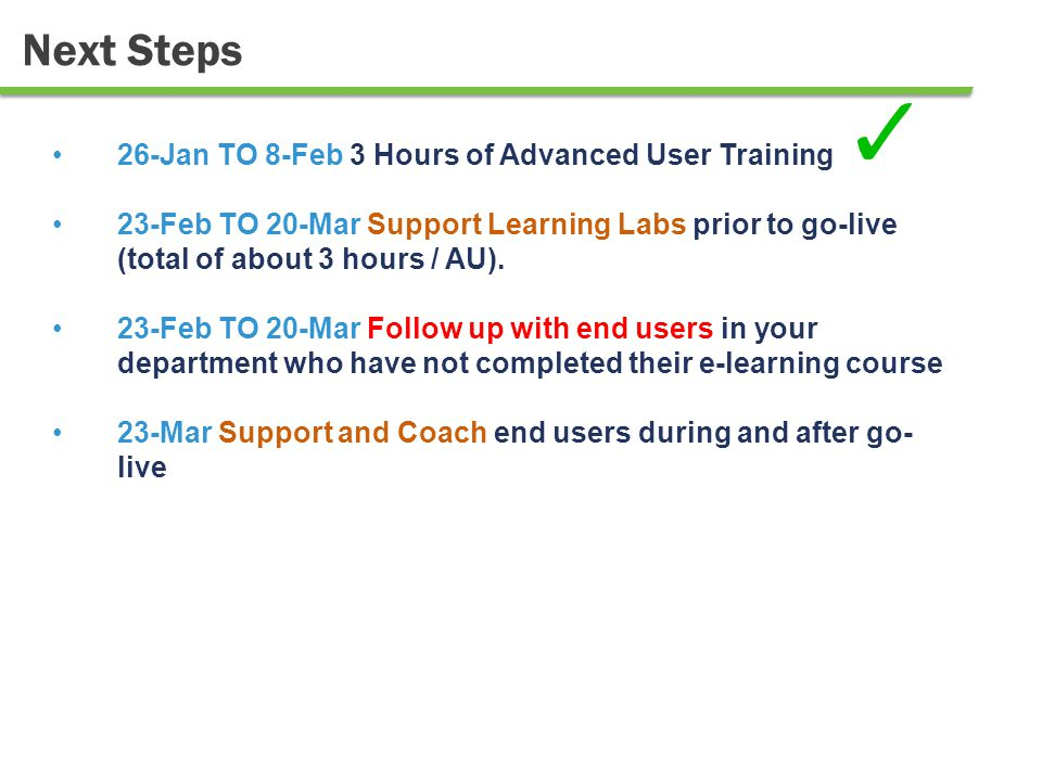 18 Next Steps 26-Jan TO 8-Feb 3 Hours of Advanced User Training 23-Feb TO 20-Mar Support Learning Labs prior to go-live (total of about 3 hours / AU).