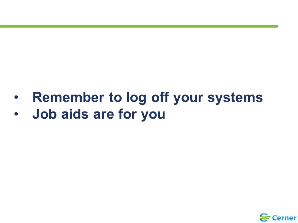 22 Remember to log off your systems Job aids are for you