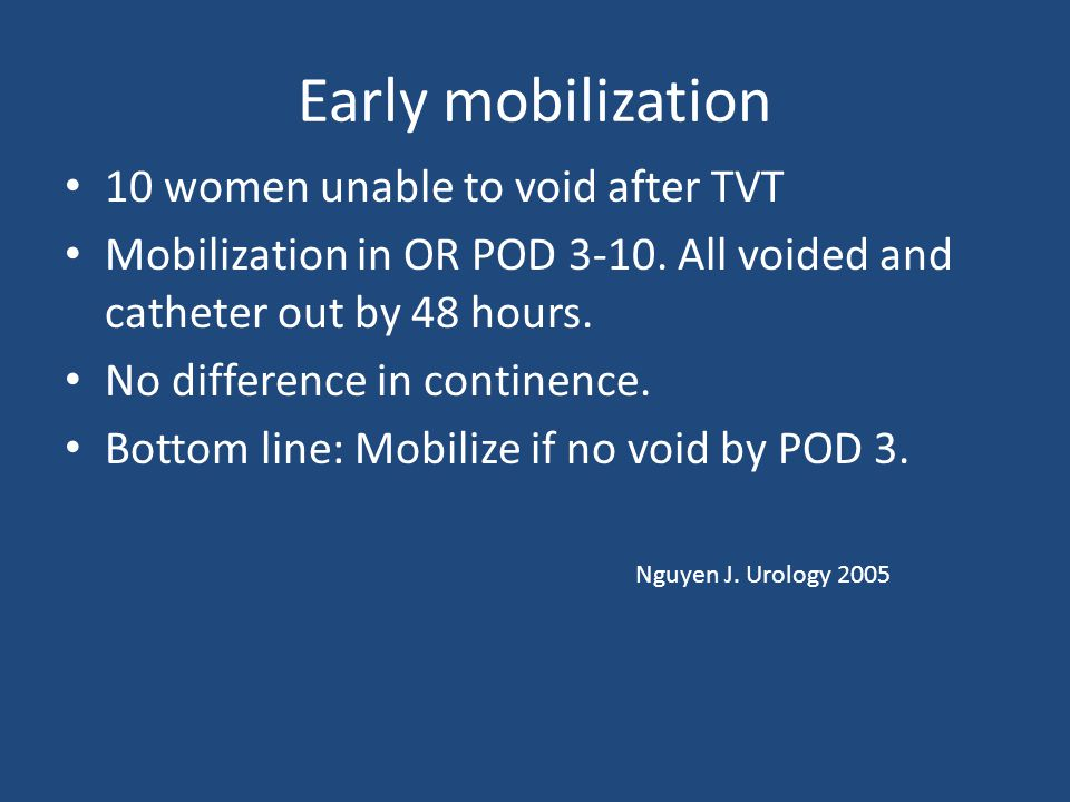 Early mobilization 10 women unable to void after TVT Mobilization in OR POD 3-10.