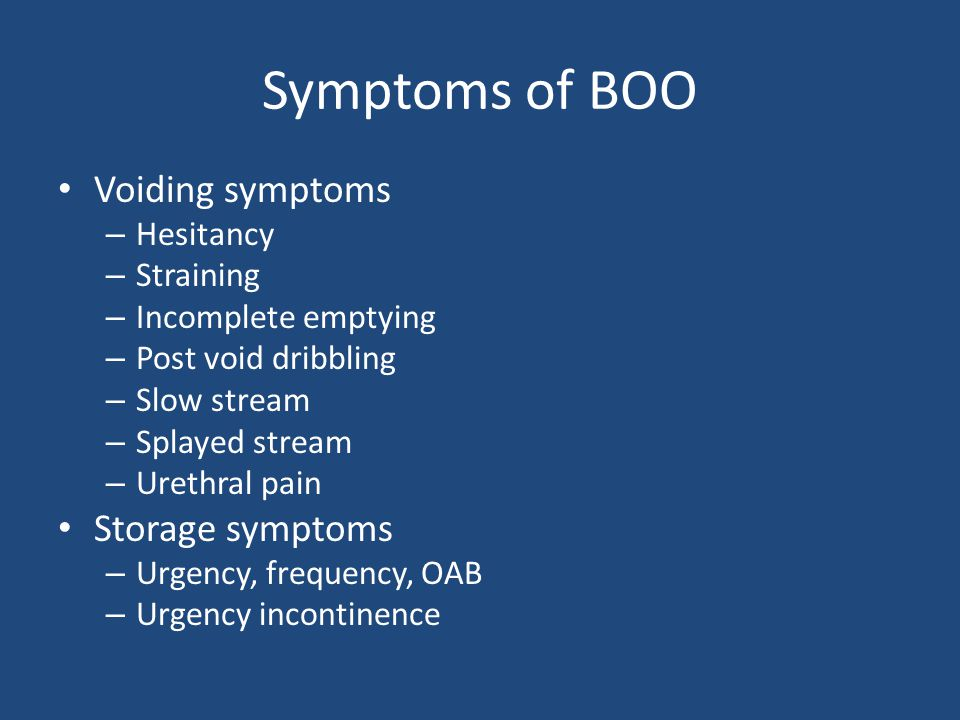 Symptoms of BOO Voiding symptoms – Hesitancy – Straining – Incomplete emptying – Post void dribbling – Slow stream – Splayed stream – Urethral pain Storage symptoms – Urgency, frequency, OAB – Urgency incontinence