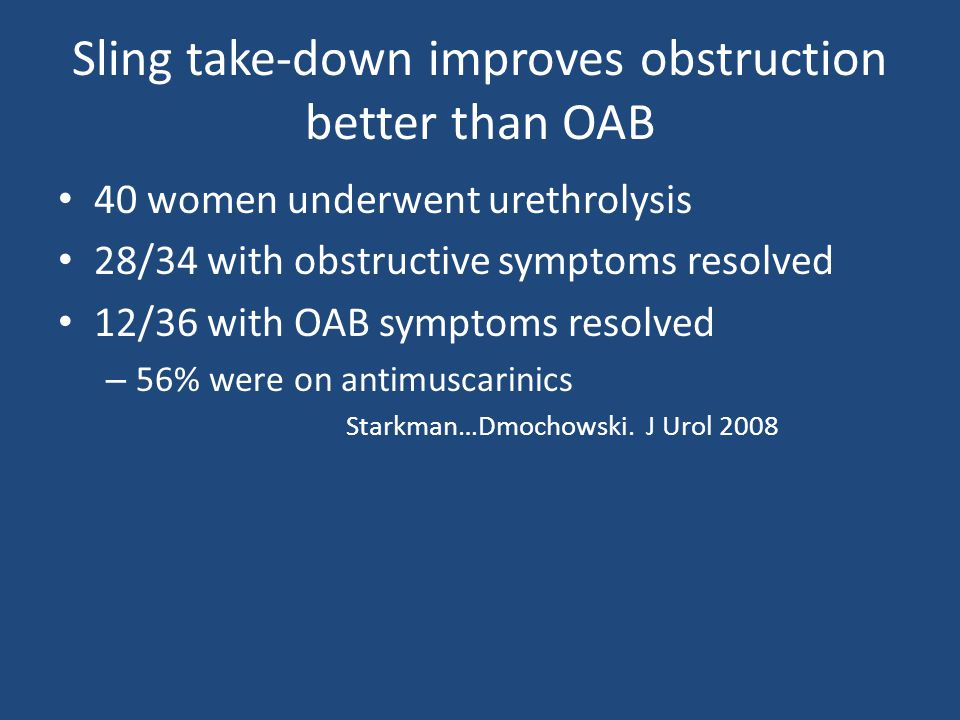 Sling take-down improves obstruction better than OAB 40 women underwent urethrolysis 28/34 with obstructive symptoms resolved 12/36 with OAB symptoms resolved – 56% were on antimuscarinics Starkman…Dmochowski.