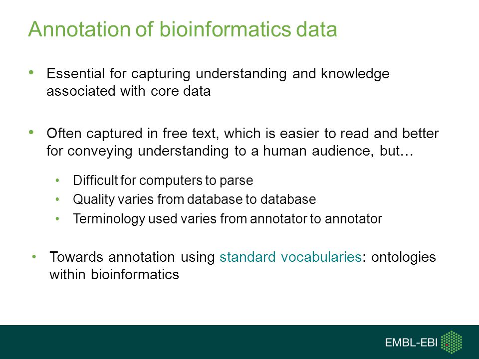 Annotation of bioinformatics data Essential for capturing understanding and knowledge associated with core data Often captured in free text, which is easier to read and better for conveying understanding to a human audience, but… Difficult for computers to parse Quality varies from database to database Terminology used varies from annotator to annotator Towards annotation using standard vocabularies: ontologies within bioinformatics