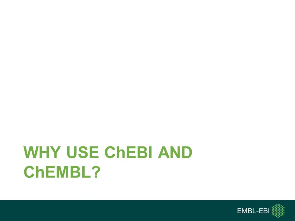 WHY USE ChEBI AND ChEMBL?