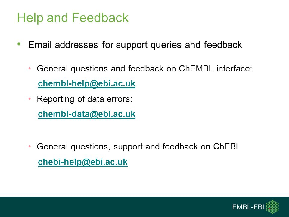 Help and Feedback Email addresses for support queries and feedback General questions and feedback on ChEMBL interface: chembl-help@ebi.ac.uk Reporting of data errors: chembl-data@ebi.ac.uk General questions, support and feedback on ChEBI chebi-help@ebi.ac.uk