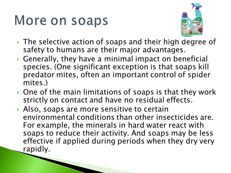  The selective action of soaps and their high degree of safety to humans are their major advantages.  Generally, they have a minimal impact on benef