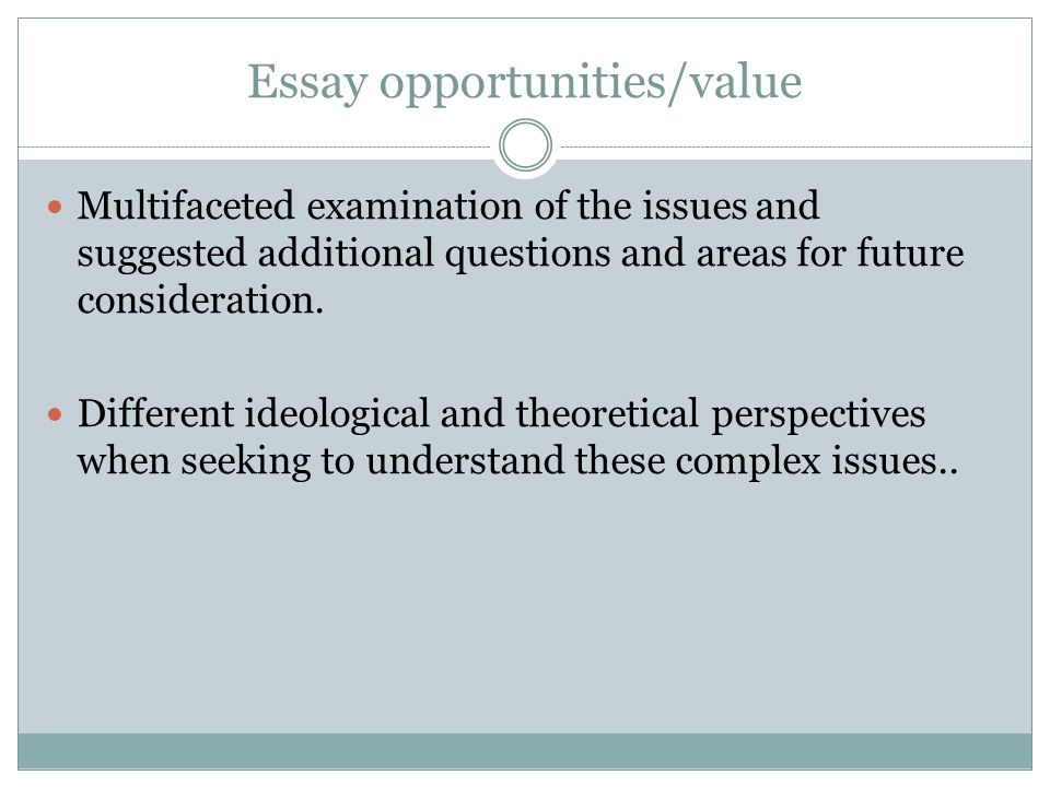Essay opportunities/value Multifaceted examination of the issues and suggested additional questions and areas for future consideration.