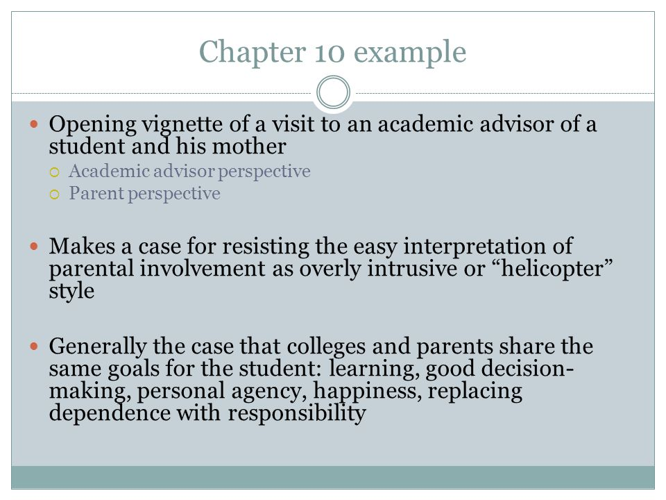 Chapter 10 example Opening vignette of a visit to an academic advisor of a student and his mother  Academic advisor perspective  Parent perspective Makes a case for resisting the easy interpretation of parental involvement as overly intrusive or helicopter style Generally the case that colleges and parents share the same goals for the student: learning, good decision- making, personal agency, happiness, replacing dependence with responsibility