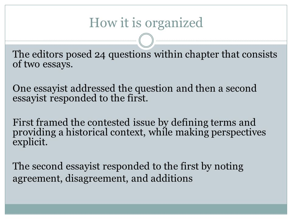 How it is organized The editors posed 24 questions within chapter that consists of two essays.