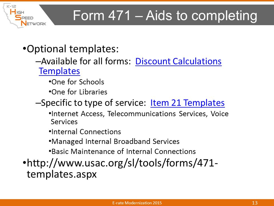 Optional templates: – Available for all forms: Discount Calculations TemplatesDiscount Calculations Templates One for Schools One for Libraries – Specific to type of service: Item 21 TemplatesItem 21 Templates Internet Access, Telecommunications Services, Voice Services Internal Connections Managed Internal Broadband Services Basic Maintenance of Internal Connections http://www.usac.org/sl/tools/forms/471- templates.aspx Form 471 – Aids to completing E-rate Modernization 2015 13