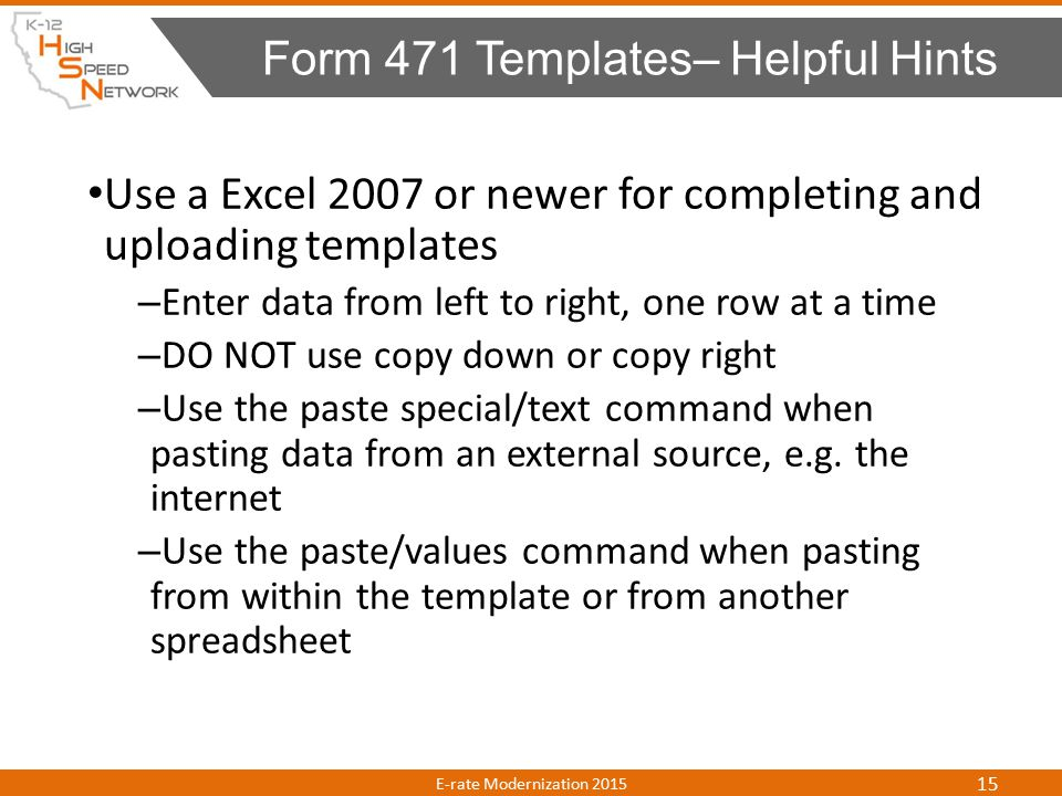 Use a Excel 2007 or newer for completing and uploading templates – Enter data from left to right, one row at a time – DO NOT use copy down or copy right – Use the paste special/text command when pasting data from an external source, e.g.