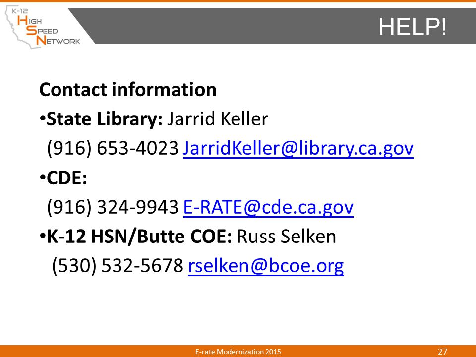 Contact information State Library: Jarrid Keller (916) 653-4023 JarridKeller@library.ca.govJarridKeller@library.ca.gov CDE: (916) 324-9943 E-RATE@cde.ca.govE-RATE@cde.ca.gov K-12 HSN/Butte COE: Russ Selken (530) 532-5678 rselken@bcoe.orgrselken@bcoe.org HELP.