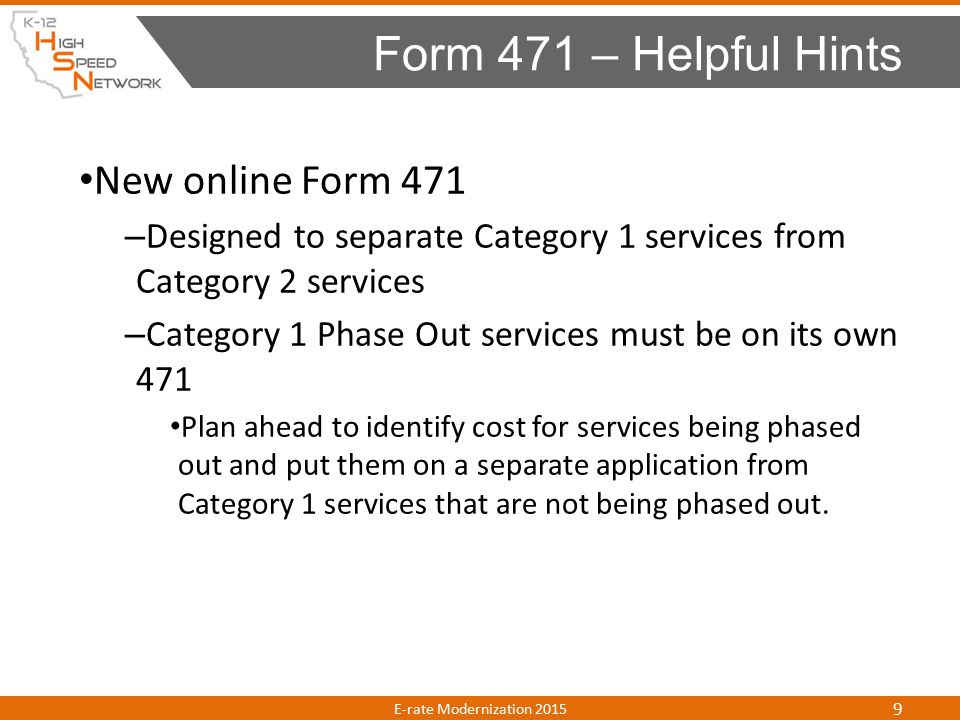 New online Form 471 – Designed to separate Category 1 services from Category 2 services – Category 1 Phase Out services must be on its own 471 Plan ahead to identify cost for services being phased out and put them on a separate application from Category 1 services that are not being phased out.