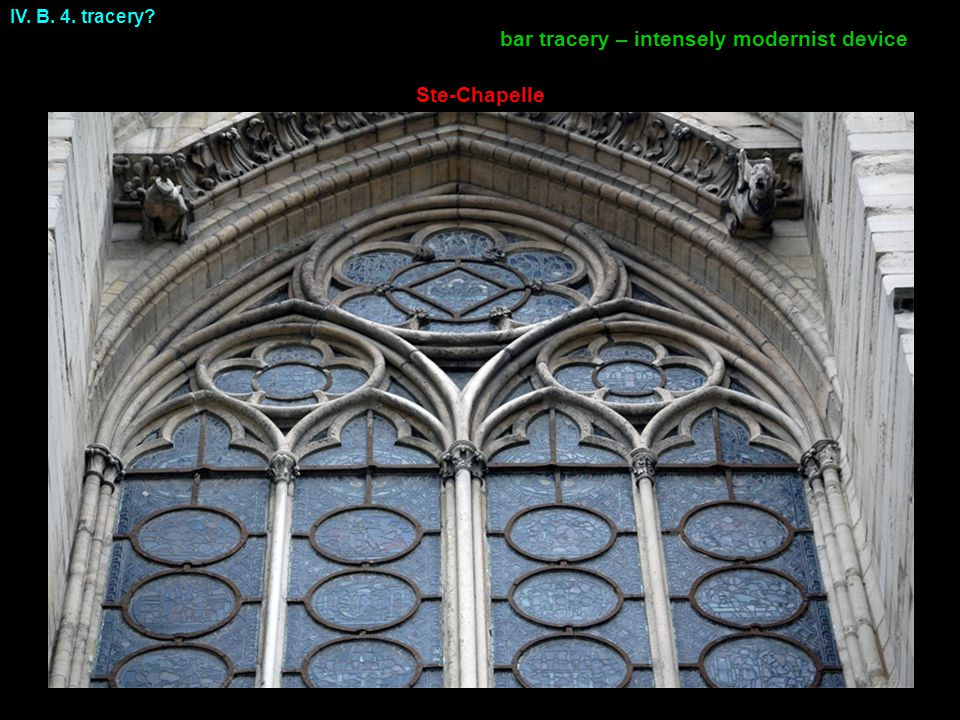 IV. B. 4. tracery Ste-Chapelle bar tracery – intensely modernist device