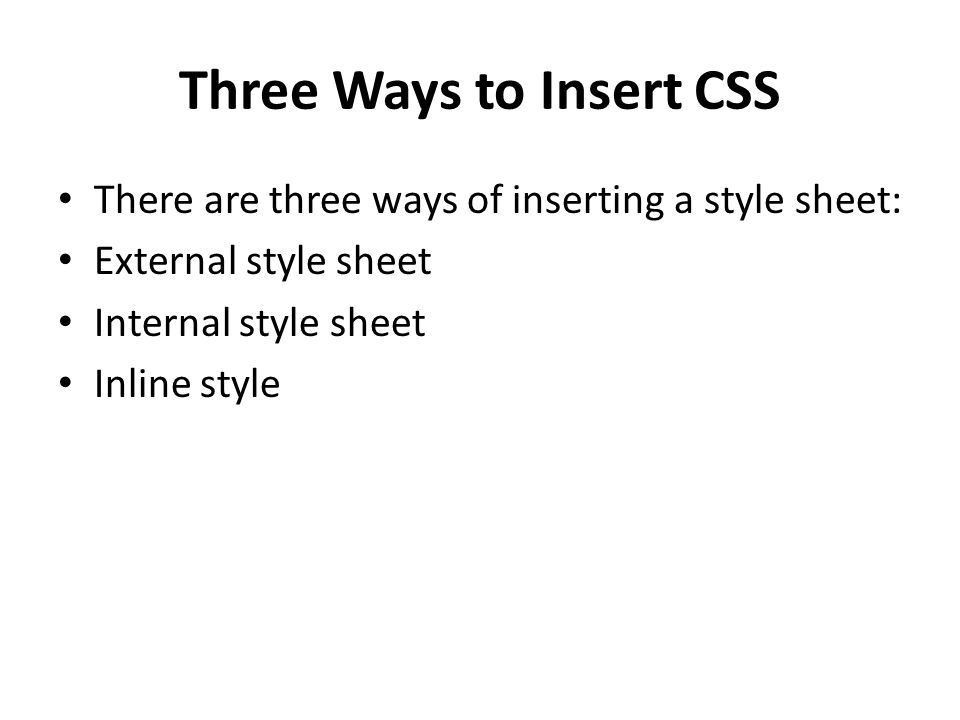 Three Ways to Insert CSS There are three ways of inserting a style sheet: External style sheet Internal style sheet Inline style