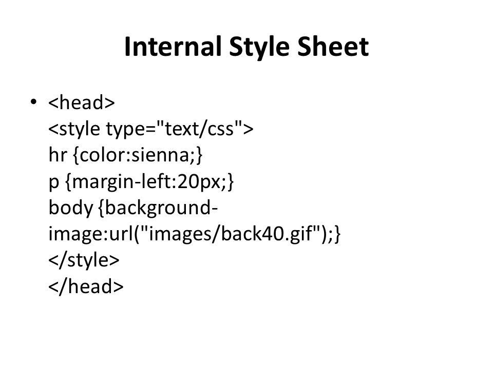 Internal Style Sheet hr {color:sienna;} p {margin-left:20px;} body {background- image:url( images/back40.gif );}