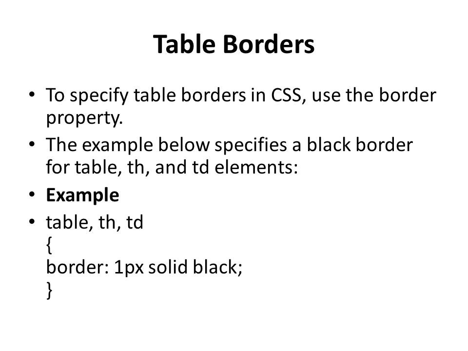 Table Borders To specify table borders in CSS, use the border property.