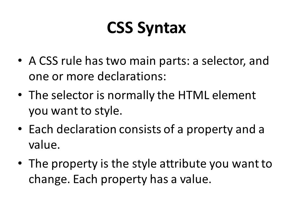 CSS Syntax A CSS rule has two main parts: a selector, and one or more declarations: The selector is normally the HTML element you want to style.