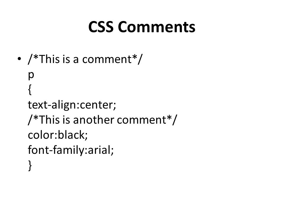 CSS Comments /*This is a comment*/ p { text-align:center; /*This is another comment*/ color:black; font-family:arial; }