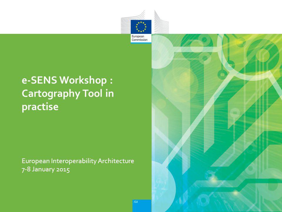 European Interoperability Architecture e-SENS Workshop : Cartography Tool in practise 7-8 January 2015