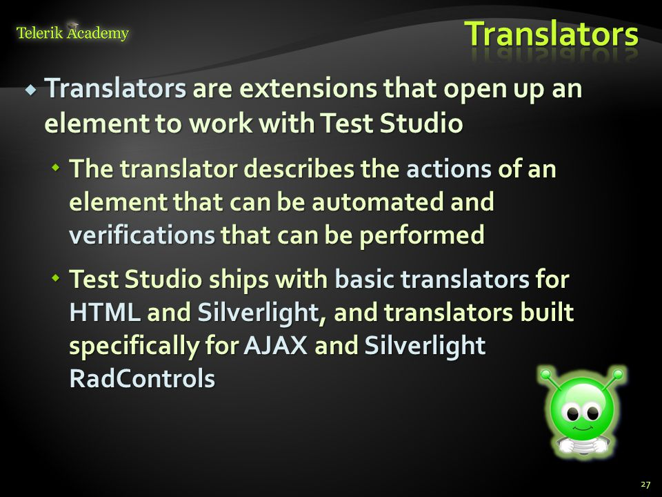  Translators are extensions that open up an element to work with Test Studio  The translator describes the actions of an element that can be automated and verifications that can be performed  Test Studio ships with basic translators for HTML and Silverlight, and translators built specifically for AJAX and Silverlight RadControls 27