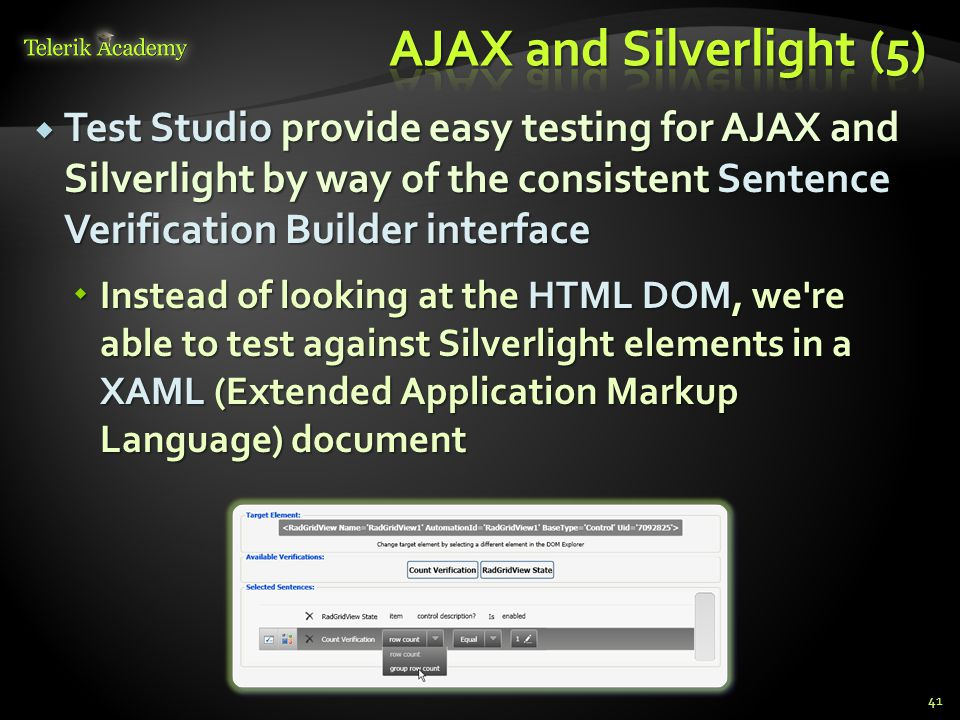  Test Studio provide easy testing for AJAX and Silverlight by way of the consistent Sentence Verification Builder interface  Instead of looking at the HTML DOM, we re able to test against Silverlight elements in a XAML (Extended Application Markup Language) document 41