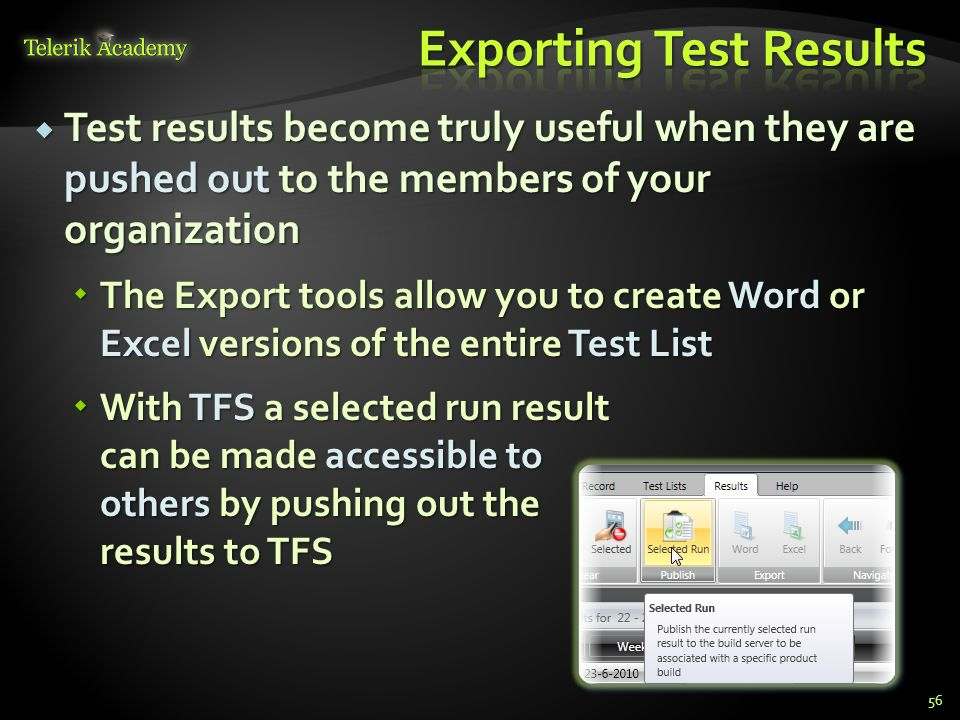  Test results become truly useful when they are pushed out to the members of your organization  The Export tools allow you to create Word or Excel versions of the entire Test List  With TFS a selected run result can be made accessible to others by pushing out the results to TFS 56