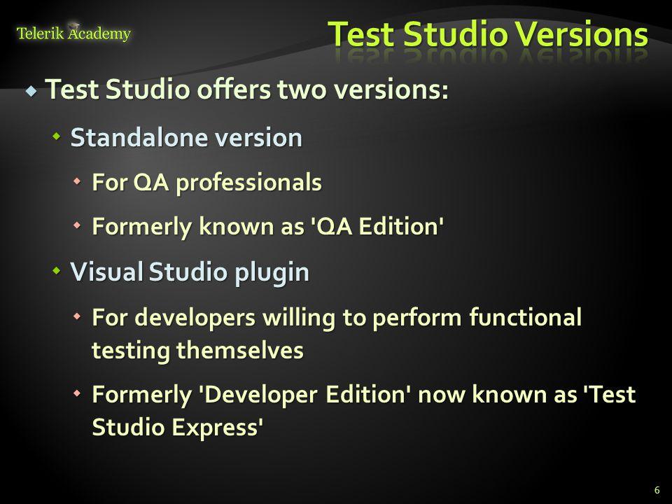 Test Studio offers two versions:  Standalone version  For QA professionals  Formerly known as QA Edition  Visual Studio plugin  For developers willing to perform functional testing themselves  Formerly Developer Edition now known as Test Studio Express 6