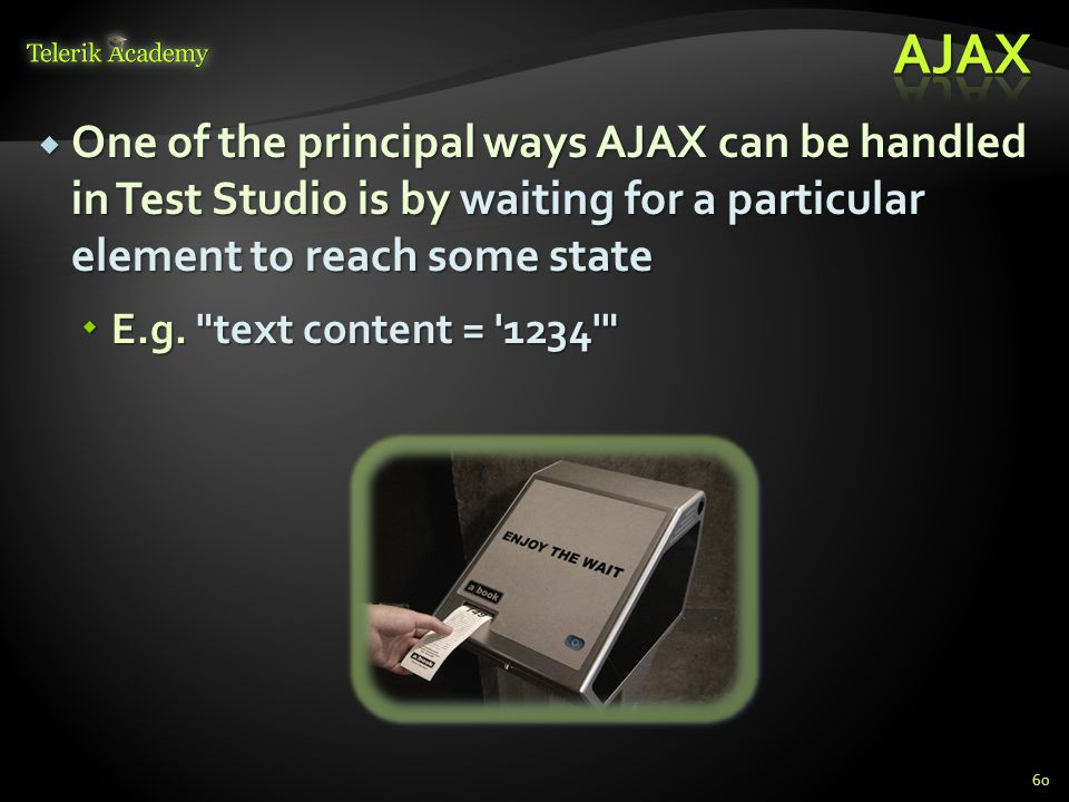  One of the principal ways AJAX can be handled in Test Studio is by waiting for a particular element to reach some state  E.g.