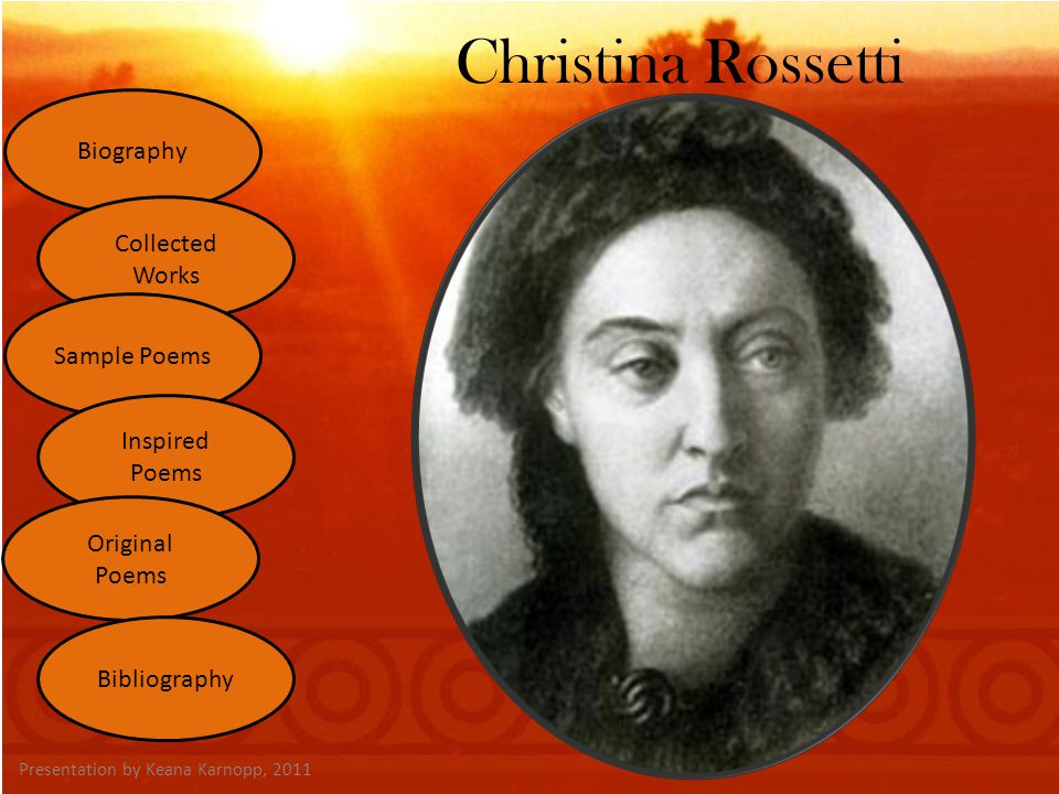 Christina Rossetti Presentation by Keana Karnopp, 2011 Biography Collected Works Sample Poems Inspired Poems Original Poems Bibliography