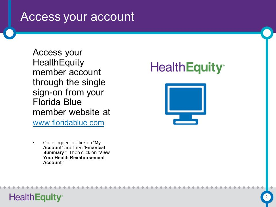 Access your account Access your HealthEquity member account through the single sign-on from your Florida Blue member website at www.floridablue.com Once logged in, click on My Account and then Financial Summary. Then click on View Your Health Reimbursement Account. 2