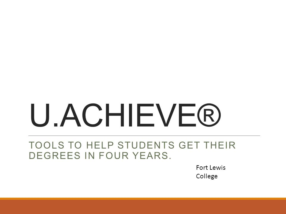 U.ACHIEVE® TOOLS TO HELP STUDENTS GET THEIR DEGREES IN FOUR YEARS. Fort Lewis College