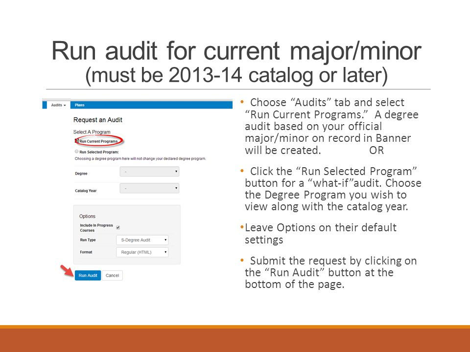 Run audit for current major/minor (must be 2013-14 catalog or later) Choose Audits tab and select Run Current Programs. A degree audit based on your official major/minor on record in Banner will be created.