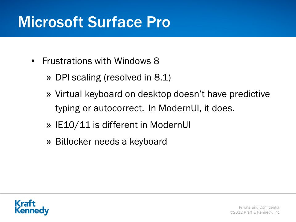 Private and Confidential ©2012 Kraft & Kennedy, Inc. Microsoft Surface Pro Frustrations with Windows 8 »DPI scaling (resolved in 8.1) »Virtual keyboar