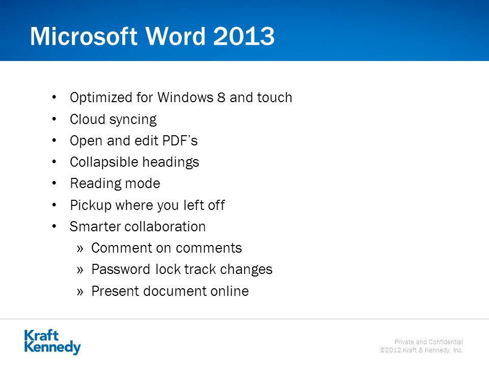 Private and Confidential ©2012 Kraft & Kennedy, Inc. Microsoft Word 2013 Optimized for Windows 8 and touch Cloud syncing Open and edit PDF's Collapsib