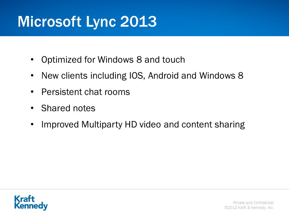 Private and Confidential ©2012 Kraft & Kennedy, Inc. Microsoft Lync 2013 Optimized for Windows 8 and touch New clients including IOS, Android and Wind