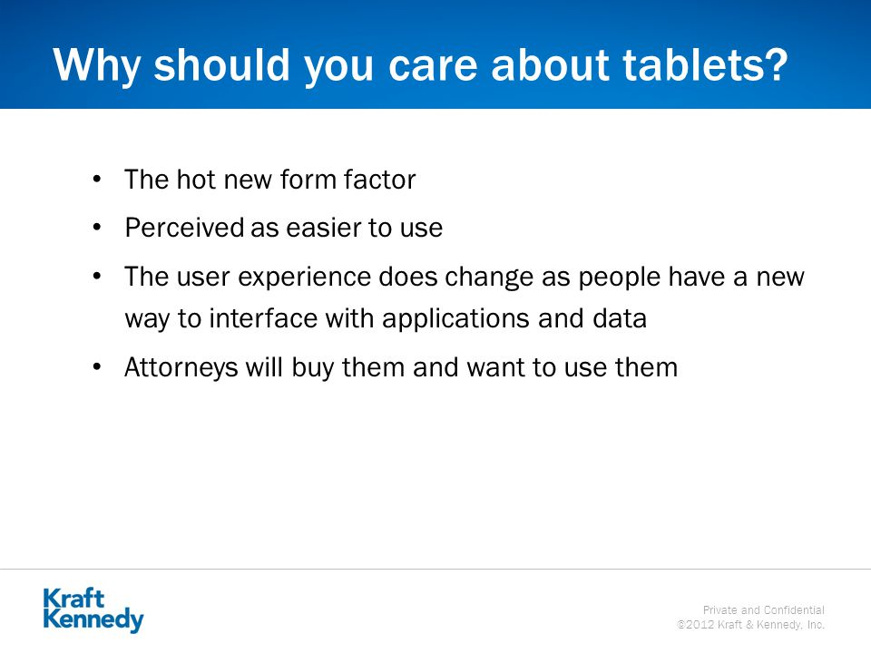 Private and Confidential ©2012 Kraft & Kennedy, Inc. Why should you care about tablets? The hot new form factor Perceived as easier to use The user ex