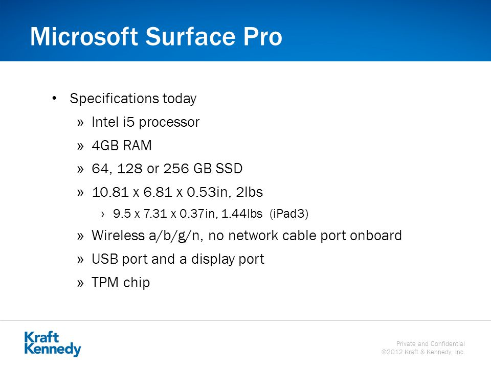 Private and Confidential ©2012 Kraft & Kennedy, Inc. Microsoft Surface Pro Specifications today »Intel i5 processor »4GB RAM »64, 128 or 256 GB SSD »1