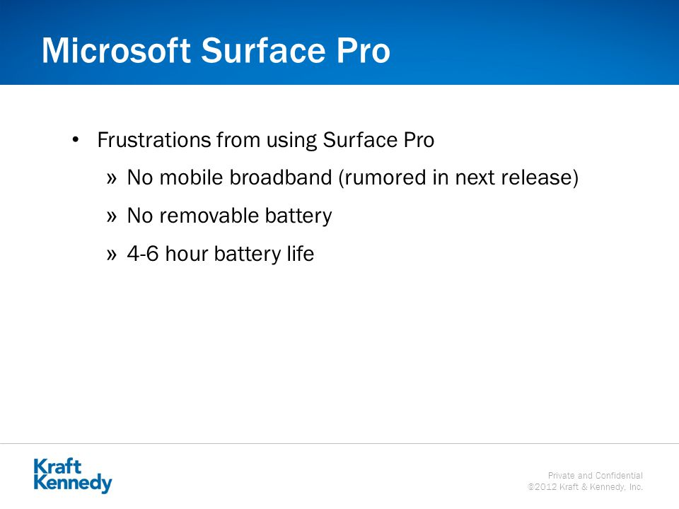 Private and Confidential ©2012 Kraft & Kennedy, Inc. Microsoft Surface Pro Frustrations from using Surface Pro »No mobile broadband (rumored in next r